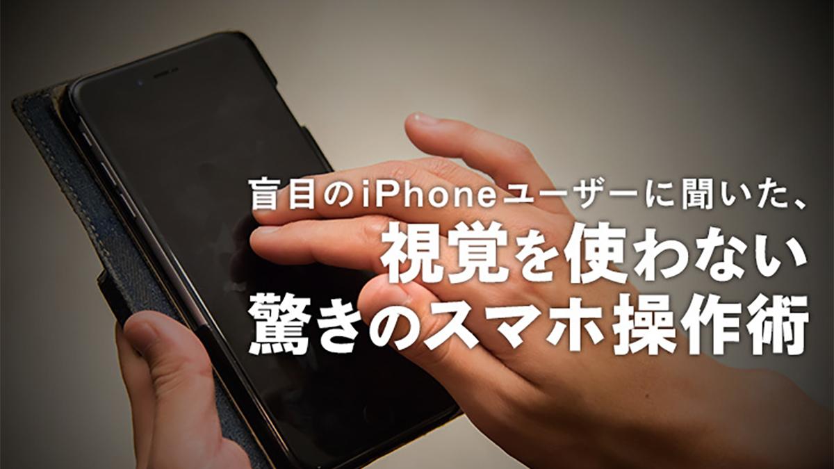 盲目のiPhoneユーザーに聞いた、視覚を使わない驚きのスマホ操作術