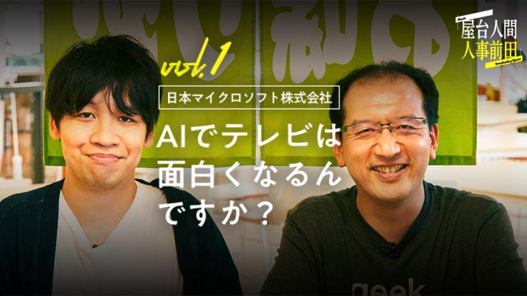 屋台人間人事前田 vol.1 日本マイクロソフト AIでテレビは面白くなるんですか?