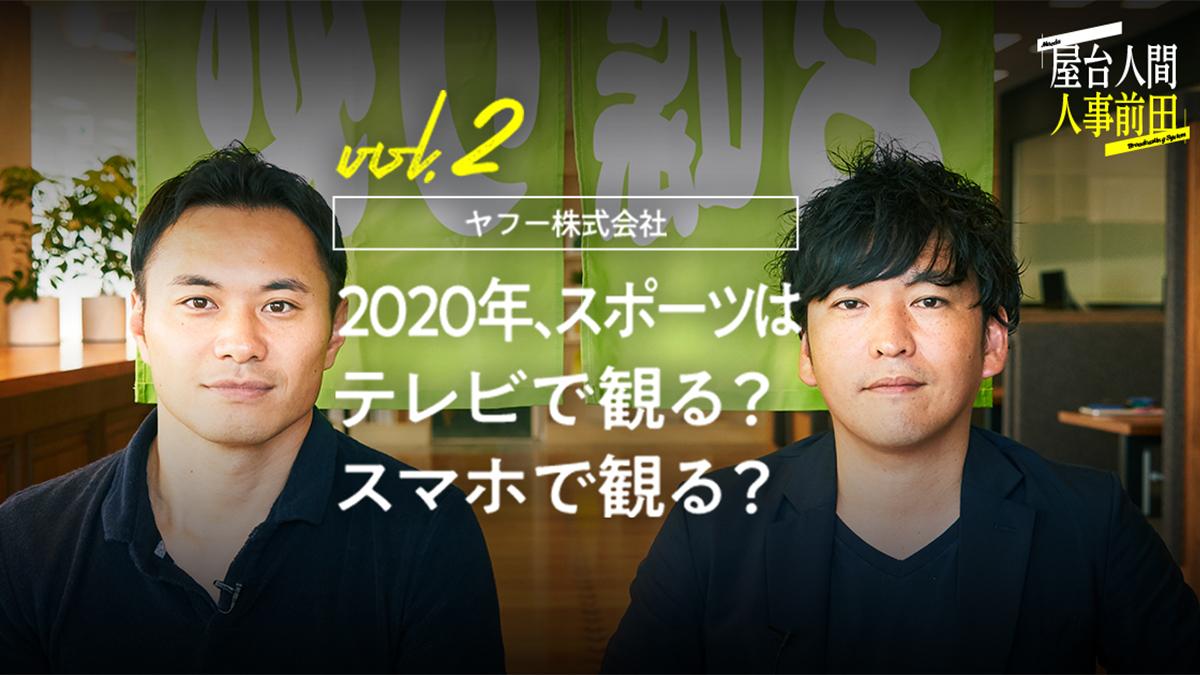 屋台人間人事前田 vol.2 ヤフー株式会社 2020年、スポーツはテレビで観る? スマホで観る?