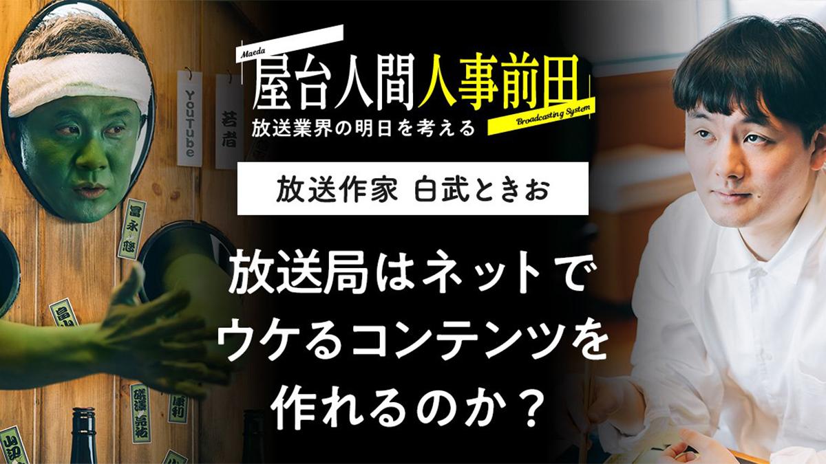 屋台人間人事前田 Season2 vol.2 白武ときお 放送局はネットでウケるコンテンツを作れるのか?