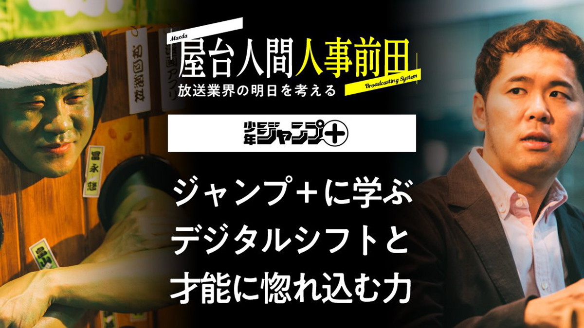 屋台人間人事前田 Season2 vol.1 少年ジャンプ+ ジャンプ+に学ぶデジタルシフトと才能に惚れ込む力