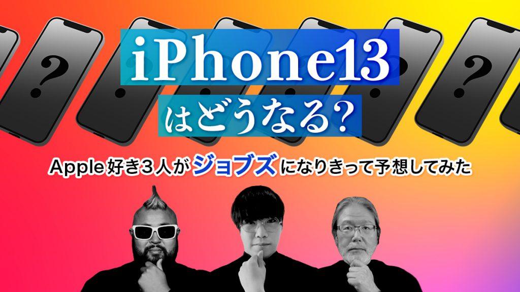 iPhone13はどうなる?Apple好き3人がジョブズになりきって予想してみた